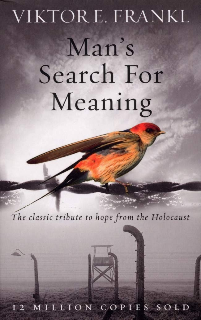Man's Search For Meaning by Viktor E. Frankl.