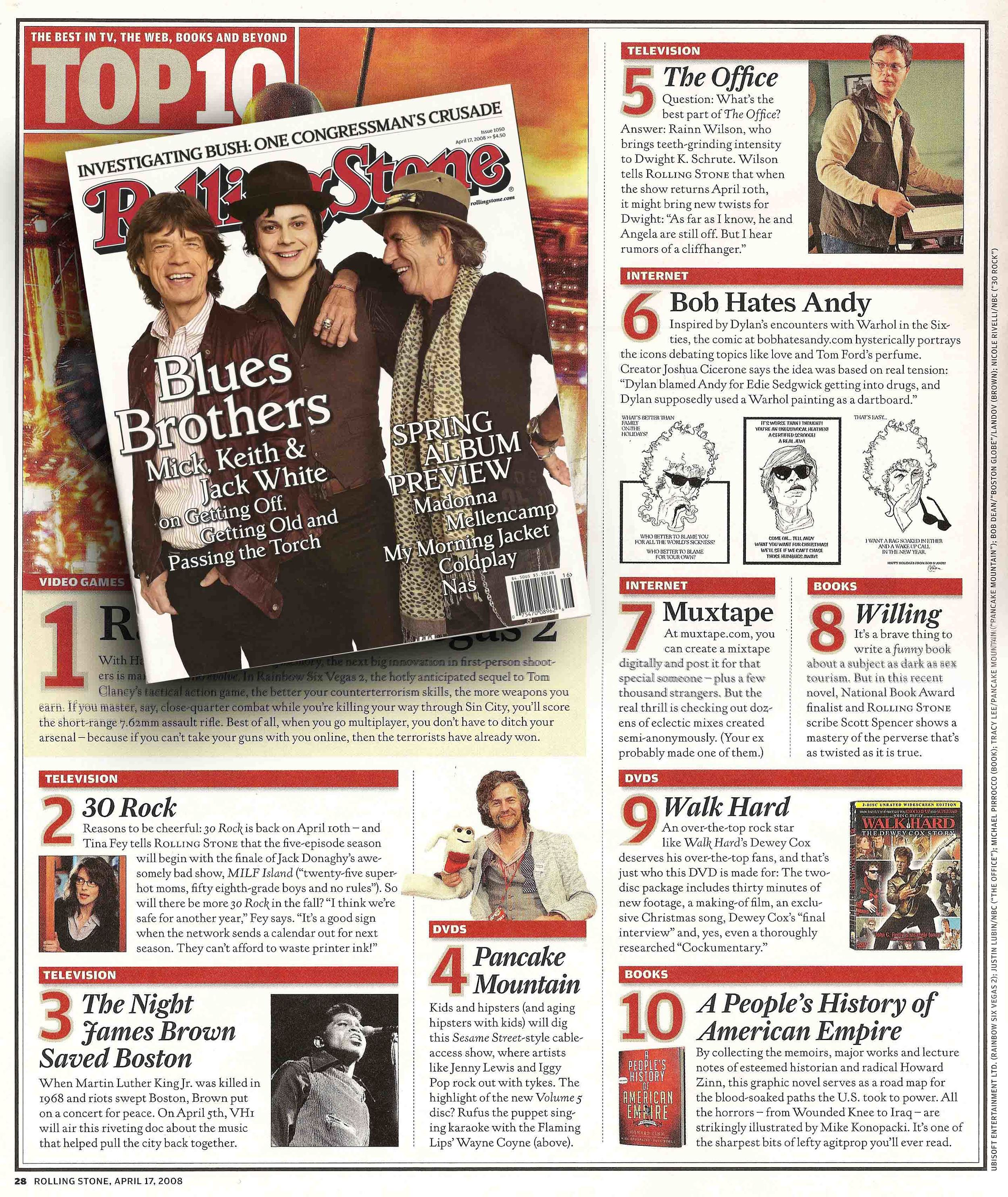 """TOP TEN - THE BEST IN TV, THE WEB, BOOKS AND BEYOND     No. 6: Bob Hates Andy    Inspired by Dylan's encounters with Warhol in he sixties, the comic at bobhatesandy.com hysterically portrays the icons debating topics like love and Tom Ford's perfume. Creator Joshua Cicerone says the whole idea was based on real tension: """"Dylan blamed Andy for Edie Sedgwick getting into drugs, and Dylan supposedly used a Warhol painting as a dartboard.""""     -Rolling Stone Magazine, April 17, 2008"""