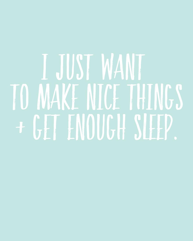 I just want to make nice things and sleep. Free printable.