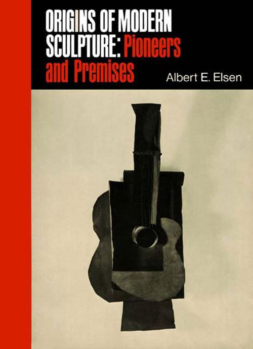 Origins of Modern Sculpture: Pioneers and Premises by Albert Elsen