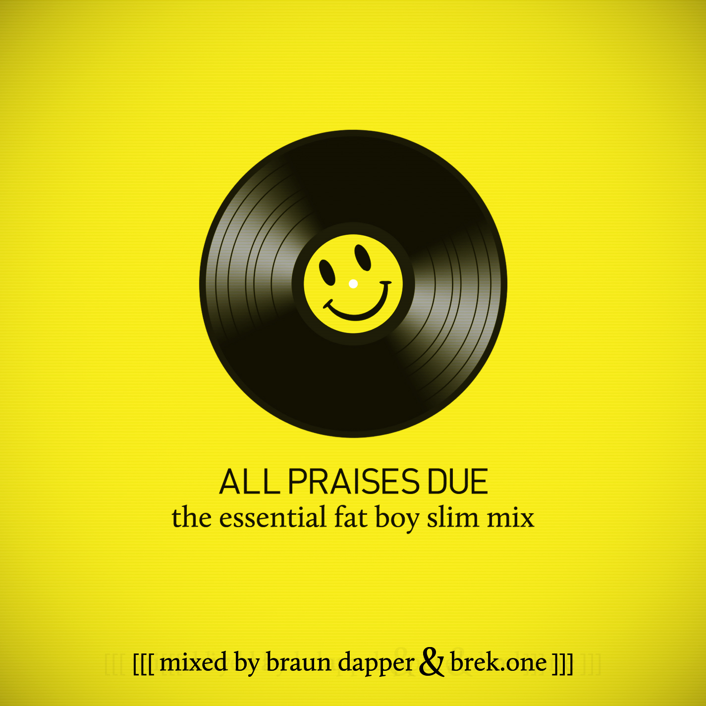 This is a mix of Fatboy Slim tracks and samples used by Fatboy Slim — compiled, assembled, and mixed by Club Royale (Boston) Saturday resident DJ's BRAUN DAPPER (aka DJ Braun Draper) and myself for Royale's 2 year anniversary.  STREAM/LISTEN ONLINE VIA SOUNDCLOUD —  HTTP://SOUNDCLOUD.COM/BREKONE/ALL_PRAISES_DUE  DOWNLOAD —   http://bit.ly/AllPraisesDueMix   I will be performing alongside FATBOY SLIM this Saturday, May 19th, for Royale's 2 Year Anniversary. More info + tickets:  www.RoyaleBoston.com