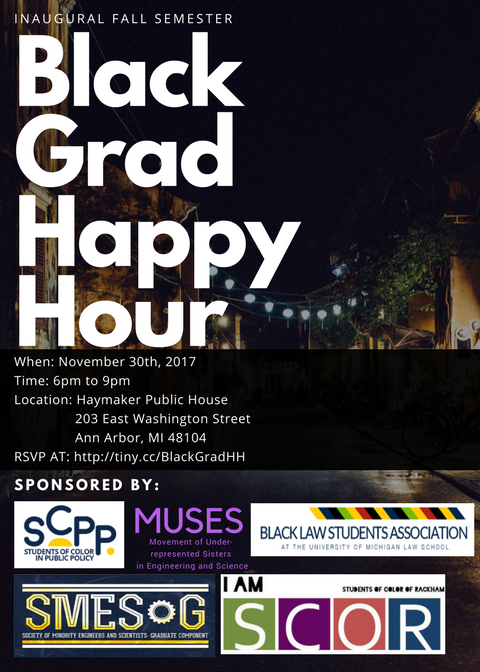 'Tis the season to drink and be merry... - Where: Haymaker Public House 203 East Washington Street Ann Arbor, MI 48104When: Thursday, Nov 30, 2017Time: 6:00 PM to 9:00 PMDescription: The First Inaugural Fall Semester Black Grad Happy Hour is an opportunity for Black graduate students across campus to come together to network and mingle. Bring your business cards, enthusiasm, and positive vibes. Food will be provided so get there early.Please RSVP at https://tiny.cc/blackgradhh