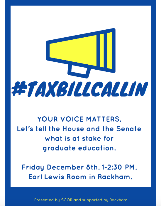 Tax Bill Call-In to US Senators & Representatives - Date: Friday, December 8th, 2017Time: 1-2:30pmLocation: Rackham Graduate School, Earl Lewis RoomAs you may know, the House and Senate are currently engaged in reforming our tax code. These changes affect many of us in a variety of ways, but of note, is the fact that there may be a provision that taxes our tuition waivers. Under one version of the bill, these waivers would count as taxable income. This might drastically change the ways in which many of us afford (and cannot afford) our education.We would like to provide space and food for all of us to engage with our representatives to express how it impacts our education. Join us on Friday.