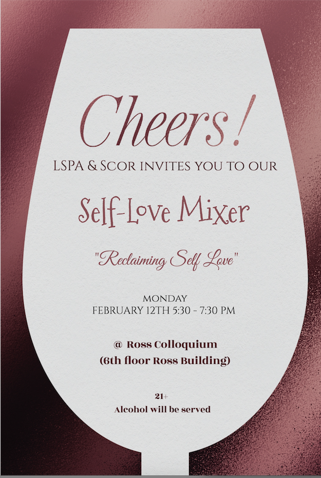 ReclaimingSelf-Love Mixer - Graduate Student Mixer hosted by LSPA & SCORWhen: Monday, February 12th, 2018Where: Ross School of Business, 6th Floor, Blau ColloquiumTime: 5:30pm to 7:30pmAppetizers & Spirits will be served!
