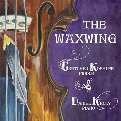 THE WAXWING - Gretchen Koehler & Daniel Kelly blend the energy of Celtic fiddling with the nuanced lyricism of jazz piano. On their debut CD The Waxwing, Koehler & Kelly play a wide variety of reels, jigs, and airs -some old, some new- that highlight not only Koehler's powerful fiddling but her tremendous multi-string arrangements within the unusual matrix of Kelly's jazz.