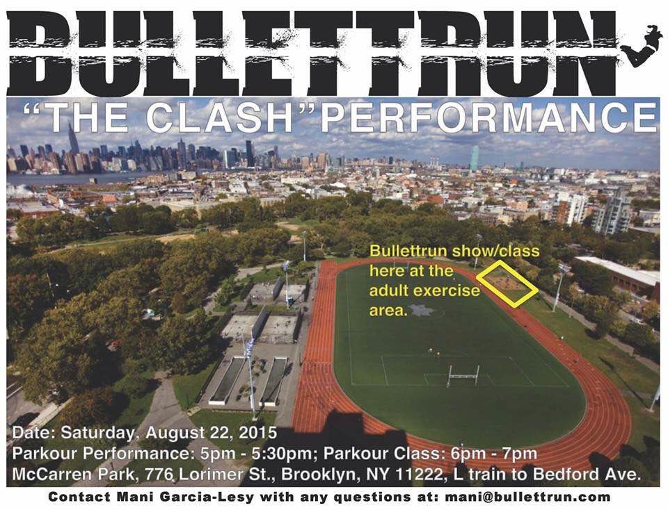 "Come this Saturday, August 22, 2015 for our free Bullettrun parkour show ""The Clash,"" choreographed by Nadia García-Lesy and Shane ""Ninja"" Samuel; and parkour class led by recently WFPF certified parkour instructors Christopher Falco Glover and Shane ""Ninja"" Samuel.  Our show will feature some of the most dynamic NYC parkour talent, including Kendra Soogrim of Team Animal Parkour (APK) and Spikes Reborn of Team Impulse.  Location: McCarren Park adult exercise area; 776 Lorimer St., Brooklyn, NY, 11222; L train to Bedford Ave.  Parkour performance: 5-5:30pm; Parkour class 6-7pm."
