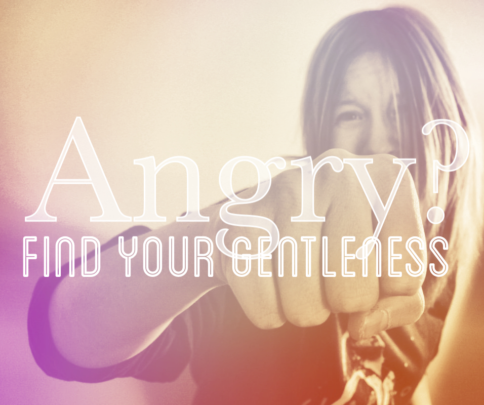 Angry? Three Reasons for Gentleness