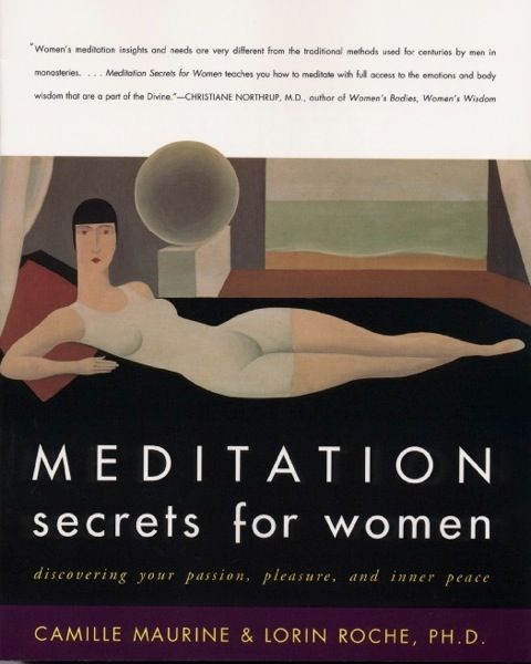 MEDITATION SECRETS FOR WOMEN, by Camille Maurine and Lorin Roche, PhD Discovering Your Passion, Pleasure, and Inner Peace HarperOne, 2001    Buy now here