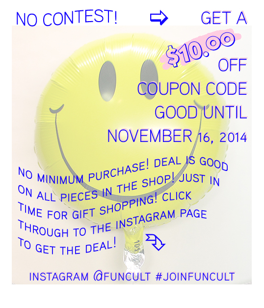 Promo posted 10/13/14   Ok there is an $11 minimum order, but that's it! To get your $10 coupon code simply regram the  8 NEW GLITTERING FRINGE BANNERS  Instagram image below, or post your own favorite FUN CULT Glittering Fringe Banner, Hooray banner, whatever you love.  Say whatever you want in the post, but be sure to follow,  @FUNCULT  and use #NewFunCultBanners so I can note to send you the code. I will share with you a direct image via Instagram that will have the code which you may use for one order at  FUNCULT.etsy.com  until November 16, 2014. A limited codes will be given! Any questions, contact me and I'll help!