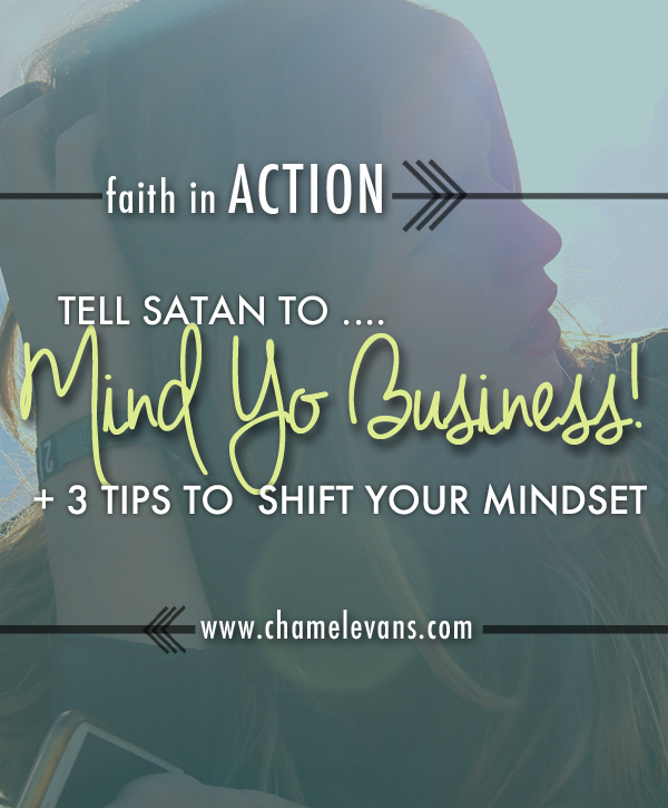 Struggle with a negative mindset? Tell Satan to mind his business with these 3 tips to shift your perspective, attitude, and actions! | www.chamelevans.com | Helping women infuse faith in their purposes, lifestyles, and dreams through 1:1 heart-stretching mentoring and creative spiritual resources.