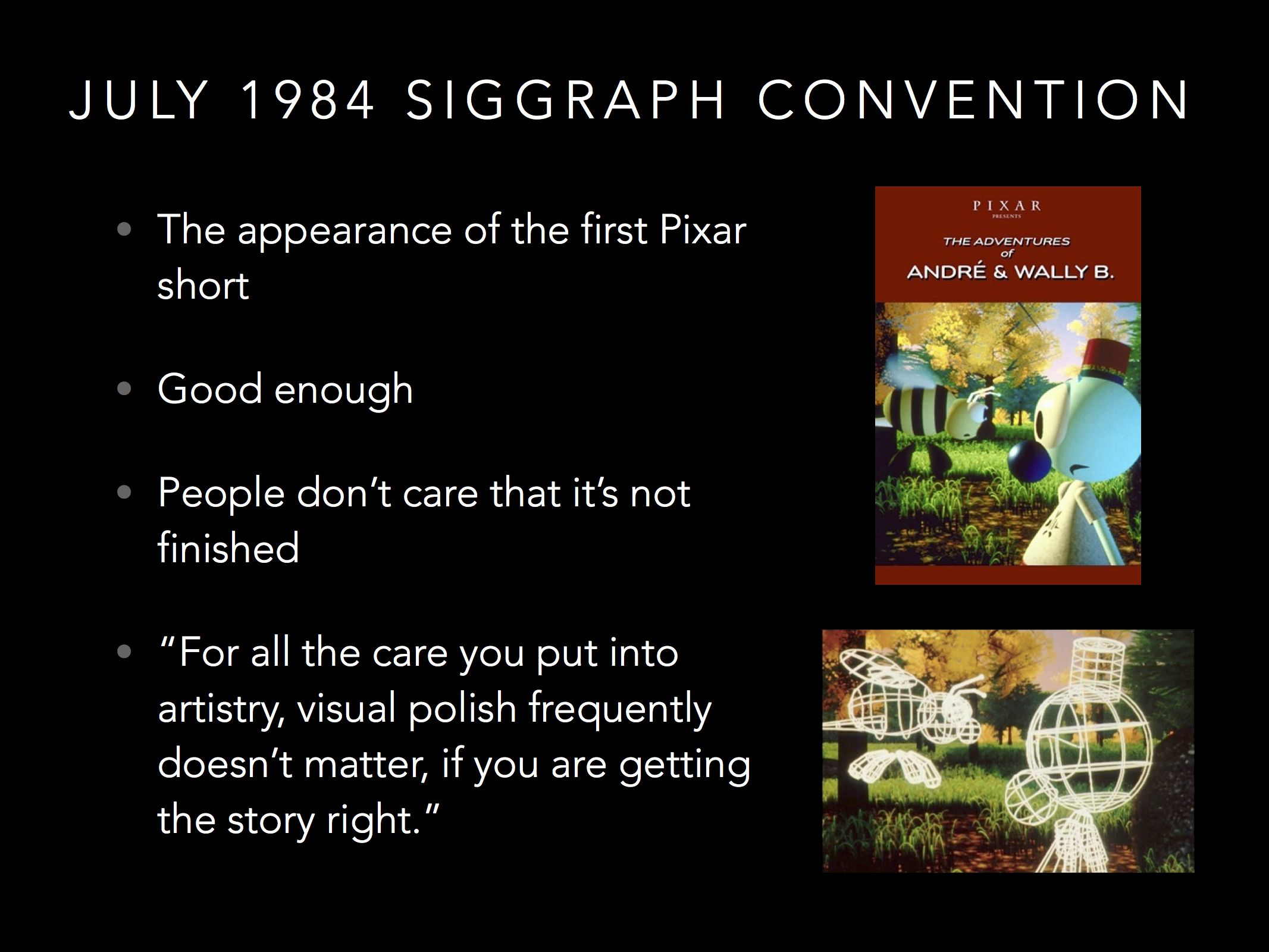 Pixar was so far behind production for their first public demo that some of the scenes had to be shown in wireframe version. Surprisingly, most people were so caught up in the story that they never noticed! Don't wait. Test what you have!