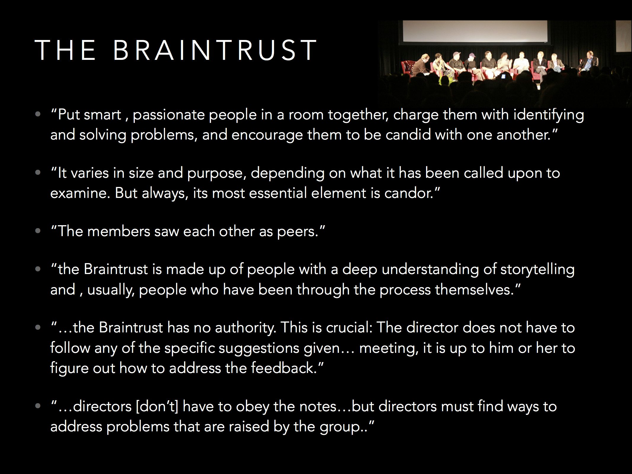 """Another core to Pixar is the use of the Braintrust. It's a meeting with Pixar mentors where young directors can present their works-in-progress for feedback. The structure of the Braintrust is very unique, though, and designed to """"Protect the New""""."""