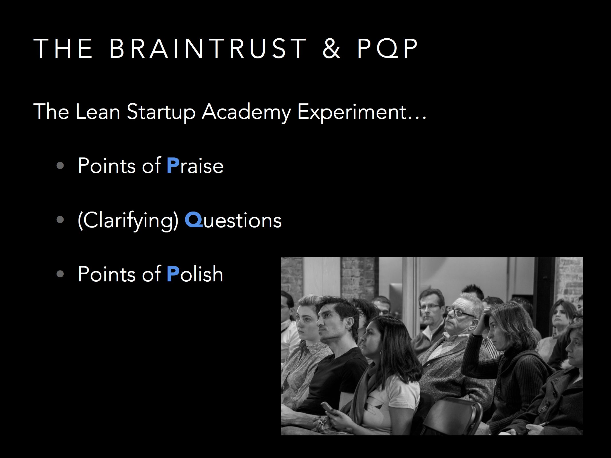 At Lean Startup Academy we ran our own braintrust. Since we didn't know the exact format of Pixar, we used the Praise, Question, Polish approach to giving feedback. It's a great, supportive process that has gotten great feedback.