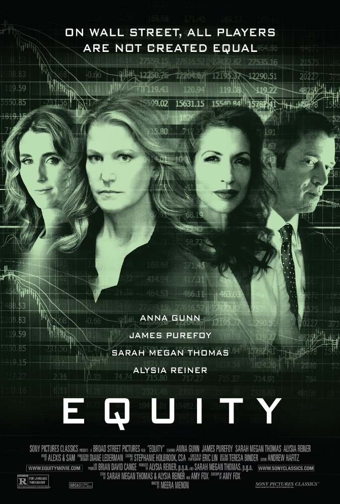 Equity - 2016. Directed by Meera Menon. Written by Amy Fox, Sarah Megan Thomas, Alysia Reiner and Amy Fox. For any woman who's climbed the corporate ladder, this film, led by an all-woman production team, provides an interesting study of the sexism that exists in male-dominated industries such as technology and finance, but also the competition among women themselves for the top spots they seldom hold. Anna Gunn's character shines, and the film arc is steadily-paced with an interesting plot-line (and amusing subplots) that are just complex enough to keep us pleasantly entertained to the end.Thumbs up ðŸ'�