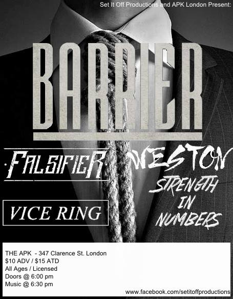 Set It Off Productions Presents :  Wendesday July 16th , 2014  Barrier ( Chicago, IL)  With Special Guests..  Falsifier ( London, ON)  Weston Official (Toronto, ON)  Strength In Numbers ( London, ON)  Vice Ring (London, ON)  & More TBA  Doors @ 6:00 pm $10 Advance / $15 Door All Ages/ Lisenced THE APK – 347 Clarence St.  Does your band want to play this show? If so, message Eric Turrell