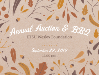 19th Annual Auction & BBQ - What: ETSU Wesley Foundation BBQ and AuctionWhen: Sunday, September 29, 2019 12:00 – 4:0012:00 Food Service & Silent Auction begin1:30 Live AuctionWhere: Wesley FoundationWhy: To support Wesley programs and projectsWho: Friends, alumni, students –anyone interested in theETSU Wesley Foundation ministry, or just likes BBQ and auctions!Cost: Adults $15 Students and Children $5