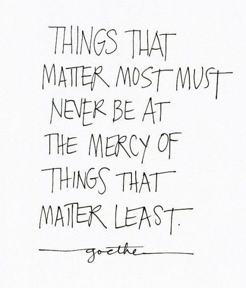 Las cosas que más importan, nunca deben estar a la merced de las cosas que importan menos- Goethe