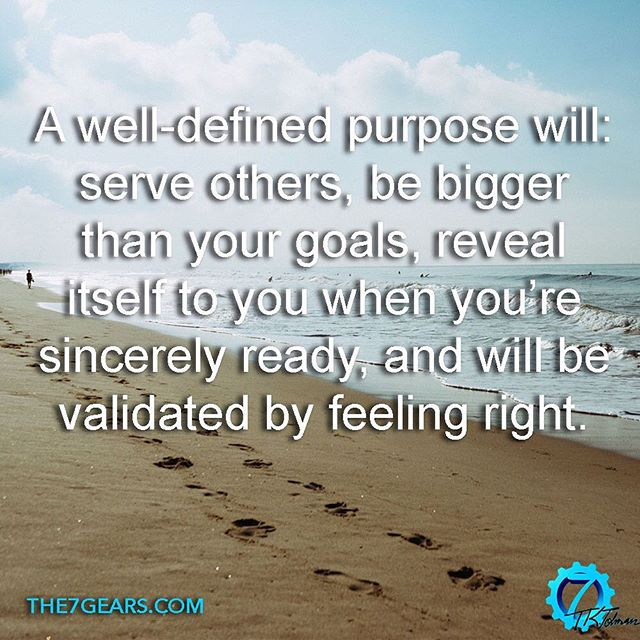 A well-defined purpose will: serve others, be bigger than your goals, reveal itself to you when you're sincerely ready, and will be validated by feeling right. #inspirationalquote #success #the7gears #lifequotes #quotestoliveby #goodreads #greatreads #localauthor #wisdom #motivationalquotes #motivation #goodvibes #Causeandeffect #selfimprovement #personaldevelopment #selfhelp #selfcare #successquotes #mindsetofgreatness #entrepreneur #hustle #grind #startup #happiness #mindset #positivity #determination #greatness #instaquote #quoteoftheday