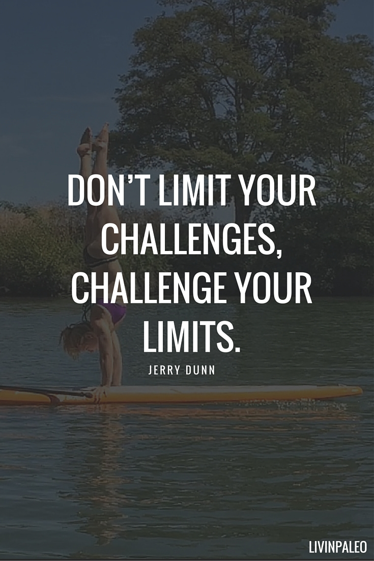 Don't limit your challenges, challenge your limits. -Jerry Dunn