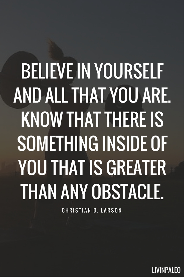 Believe in yourself and all that you are. Know that there is something inside of you that is greater than any obstacle. - Christian D. Larson