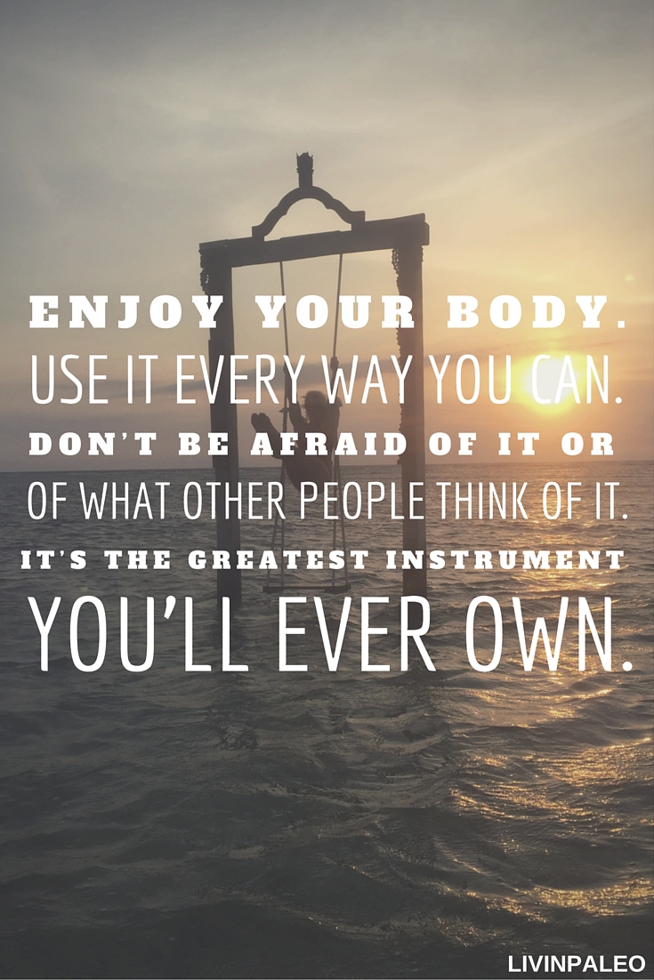 Enjoy your body. Use it every way you can. Don't be afraid of it or of what other people think of it. It's the greatest instrument you'll ever own. Kurt Vonnegut