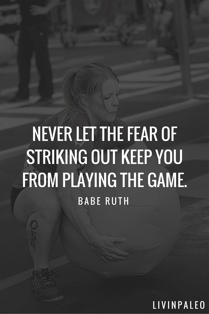 Never let the fear of striking out keep you from playing the game. -Babe Ruth