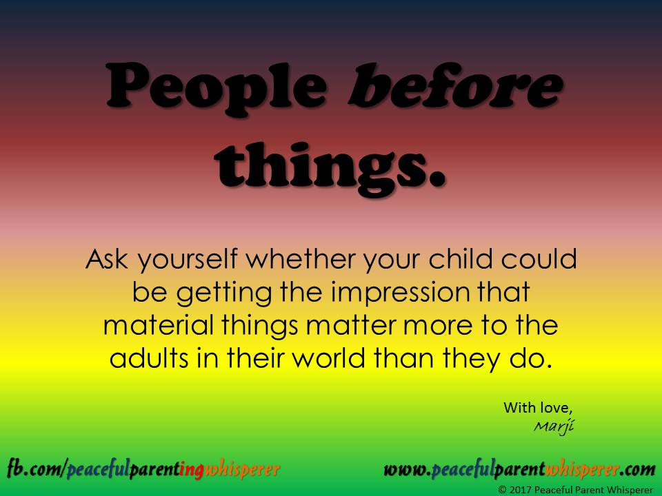 People Before Things - The text reads: Ask yourself whether your child could be getting the impression that material things matter more to the adults in their world than they do.Even though this is a sometimes challenging value to uphold, being mindful of this can make a WORLD of difference in your relationship with the young folks in your life!!!
