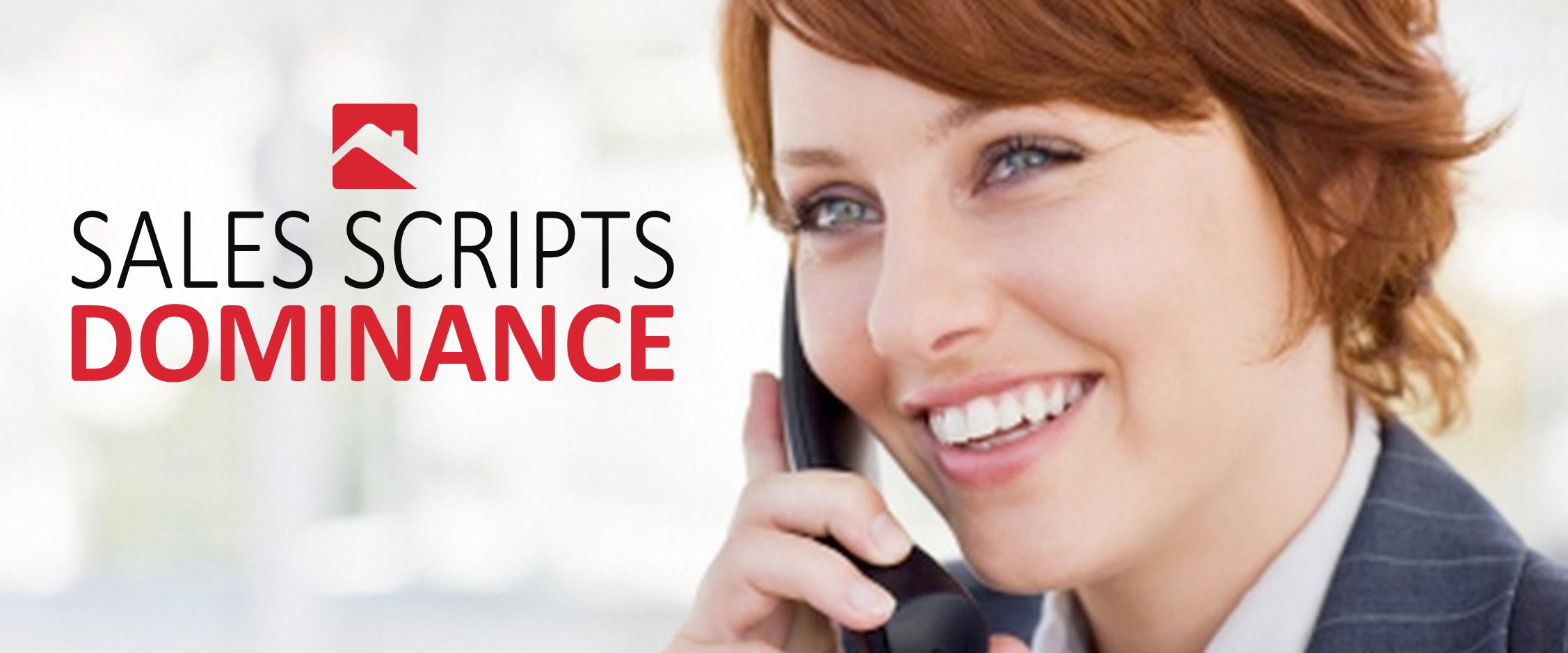 Sales Script Dominance  Our results driven real estate sales scripts will help hone in your communication skills when working with buyers,sellers, and potential leads. Feel free to join our weekly Sales Scripts Dominance coffee work shop.  We'll use our industry experience to role play with you on a regular basis, until these communication skills are a natural part of your daily tool set.