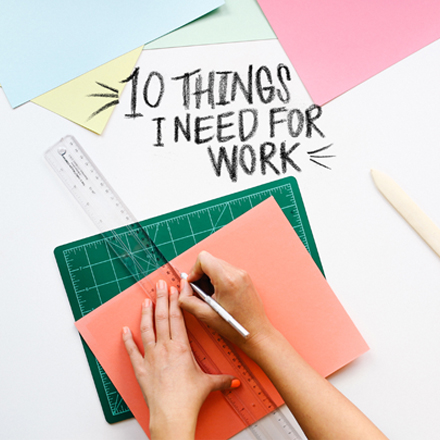 10 Things I Need for My Work: Start to Finish