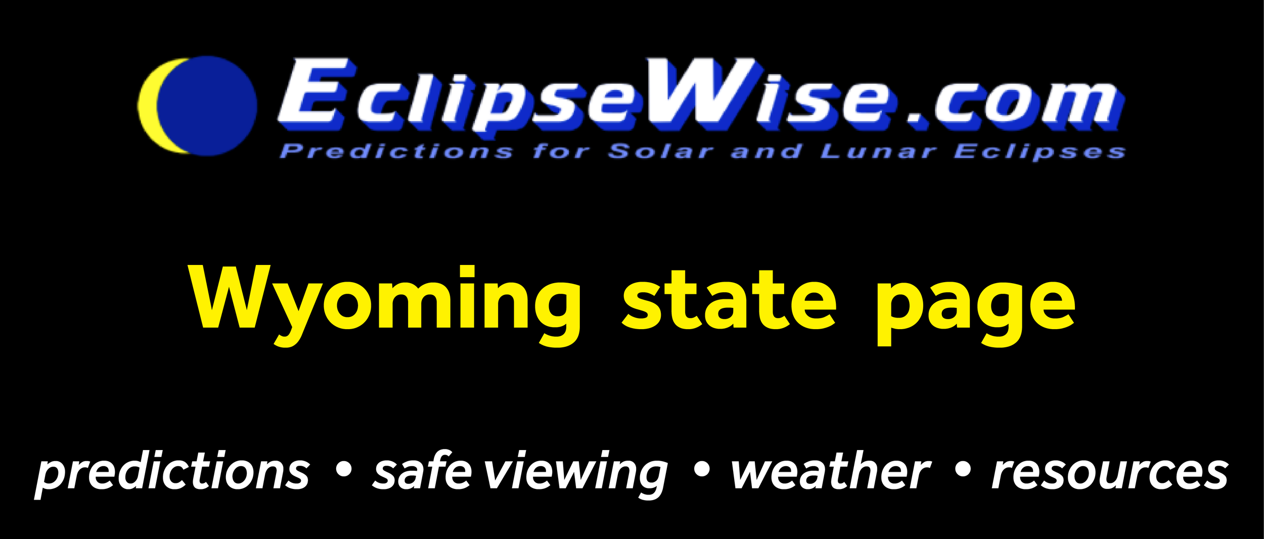CLICK FOR THE Wyoming STATE PAGE ON   ECLIPSEWISE.COM  . THE SITE PROVIDES THE MOST COMPREHENSIVE AND AUTHORITATIVE STATE PAGES FOR THE 2017 ECLIPSE. ECLIPSEWISE.COM IS BUILT BY FRED ESPENAK, RETIRED NASA ASTROPHYSICIST AND THE LEADING EXPERT ON ECLIPSE PREDICTIONS.