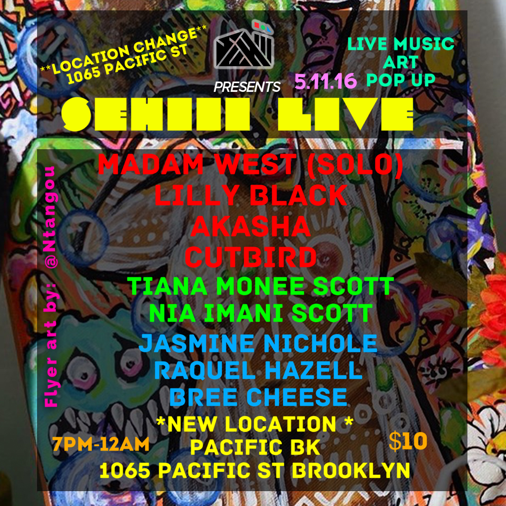 **New Location This Week**  Wednesday May 11, 2016  @SehiiiNYC Presents: #SehiiiLive  Live Music | Art Exhibition | Pop Up    Featuring Performances By:  Madam West (Solo) @madamwestmusic  Lilly Black @lilly.black  Akasha @nickashar  TruthCity @MrTruthCity  Featured Artists:  Tiana Monee Scott  @tianamoneescott  Nia Imani Scott  @nia_the8bitdisaster  Jasmine Nichole  @jasminenicholeart  Raquel Hazell  @raquelhazell  Bree Cheese  @breecheese_    Featured Vendors:  @UniquelyWiredM  @majorthought  @nisaaniaiye  @nyorh_agwe  @thecelestinecollection  @pharaonicorp    Food Menu By:  @leecooks_everything    Music By:  @cutbird    *Location Change*  Pacific BK @PacificBK  1065 Pacific st Brooklyn  7:00pm-12:00am  $10 All Night    #Sehiii #SehiiiLive #SehiiiNyC #DFT3Eye #popup #blackart #buyblack #brooklyn #bedstuy #blavity #nycevents #brooklynevents #eventsafrica #vendors #community #culture #nyc #afropunk #nycartists #livemusic #hiphop #acoustic #okayafrica #idontdoclubs
