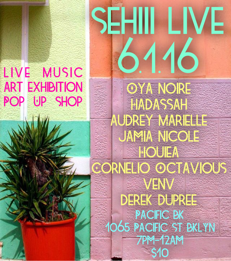 Wednesday June 1, 2016 @SehiiiNYC Presents: #SehiiiLive   Live Music • Art Exhibition • Pop Up Shop  Featuring Performances By:  @OyaNoire  @hadassahisme  @dancingmia3  @venvthetrbldhrt  @houiea     Featured Artists:  @DreamofArt  @artbyamarielle     Music By:   @omgcornelio       Food Menu By:   @leecooks_everything     Pacific BK (@pacificbk)  1065 Pacific st Brooklyn  7:00pm-12:00am  $10       #Sehiii #SehiiiLive #SehiiiNyC  #DFT3Eye #popup #blackart  #buyblack #brooklyn #bedstuy #blavity #nycevents #brooklynevents #eventsafrica  #brooklynvendors #community #culture #nyc #afropunk #nycartists  #livemusic  #hiphop #acoustic #okayafrica #idontdoclubs      www.sehiii.com