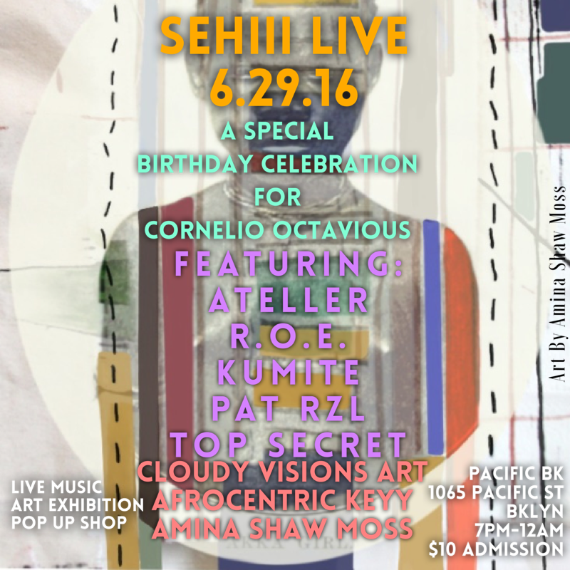 Wednesday June 29, 2016 @SehiiiNYC x @OmgCornelio Present: #SehiiiLive   A Special Birthday Celebration for Cornelio Octavious!!    Featuring Performance By:   Top Secret   Ateller @AtellerWho   R.O.E. @risingoverenvy   Kumite @kumitemusic   Pat Rzl @patrzl    Featured Artists:   @CloudyVisionsArt   @afrocentric_Keyy   @Aminashawmoss    Featured Vendors:   @funkncrystals   @nishkami   @earthlywondersbeauty   @thecelestinecollection   @uniquelywiredm   @halfbrooklyn   @zahra_siddiqui    Music By:   @omgcornelio    Food Menu By:   @leecooks_everything    Pacific BK   1065 Pacific St Brooklyn   7:00pm-12:00am   $10 Admission    #Sehiii #SehiiiLive #SehiiiNyC#DFT3Eye #popup #blackart#buyblack #brooklyn #bedstuy #blavity #nycevents #brooklynevents #eventsafrica#brooklynvendors #community #culture #nyc #afropunk #nycartists#livemusic#hiphop #acoustic #okayafrica #idontdoclubs    www.sehiii.com