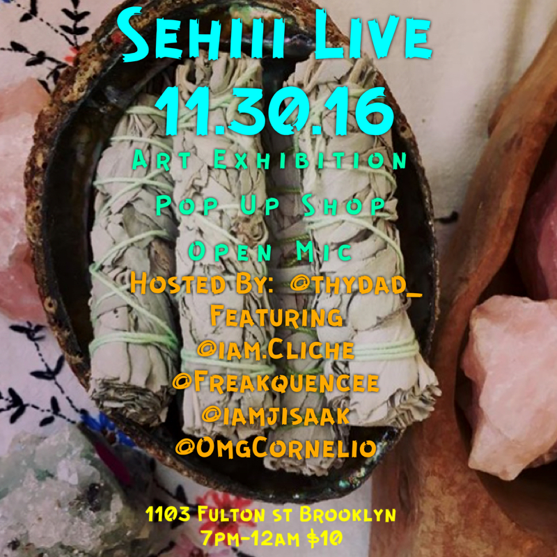 Wednesday November 30, 2016 @SehiiiNYC Presents: #SehiiiLive #OpenMic                                Hosted By: @thydad_                                   Featuring                                  @iam.Cliche                                @Freakquencee                                    @iamjisaak                              Music By: @omgcornelio                                  •Live Performance                                 •Art Exhibition                                  •Pop Up Shop                                   ***Sehiii Gallery***                              1103 Fulton St Brooklyn                                    7pm-12am                                     $10