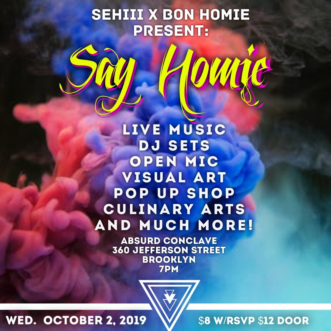 Wednesday October 2, 2019 @SehiiiNYC x @Bonhomienyc Present: Say Homie  •Live Performances •Live Dj Sets •Open Mic •Live Art Exhibition •Photography •Vendor Pop Up and much more!! Absurd Conclave (@AbsurdConclave.bk)  360 Jefferson Street  Brooklyn New York, NY  7pm  $8 w/RSVP $12 at the door