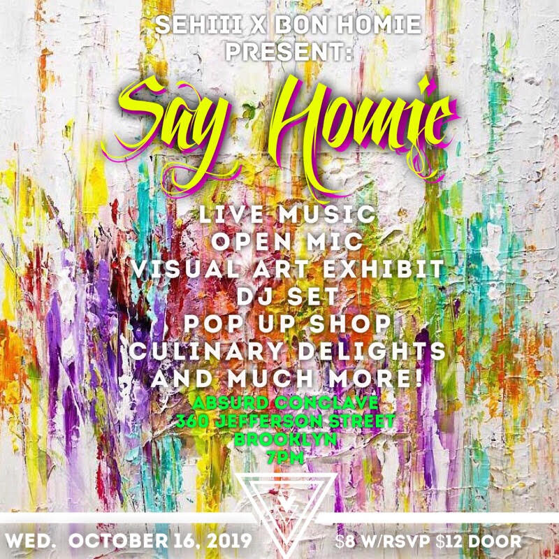 Wednesday October 16, 2019 @SehiiiNYC x @Bonhomienyc Present: Say Homie  •Live Performances •Live Dj Sets •Open Mic •Live Art Exhibition •Photography •Vendor Pop Up and much more!! Absurd Conclave (@AbsurdConclave.bk)  360 Jefferson Street  Brooklyn New York, NY  7pm  $8 w/RSVP $12 at the door