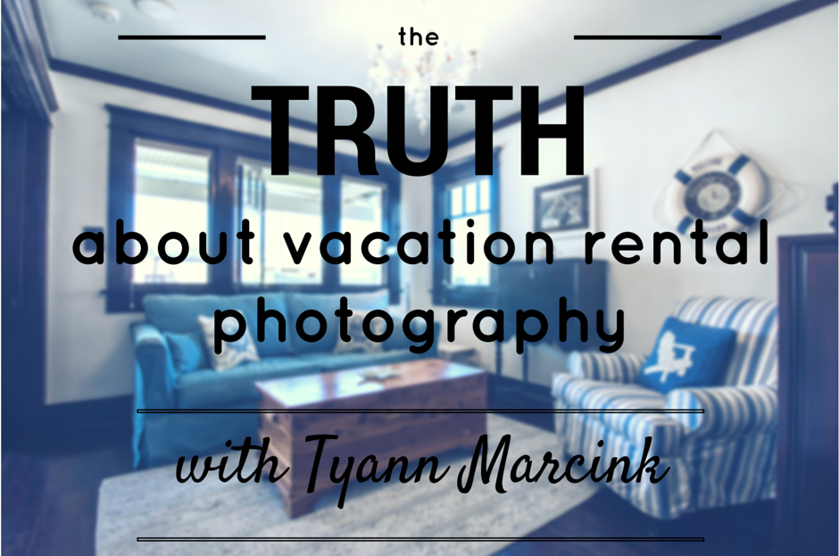 the truth about vacation rental photography with Tyann Marcink