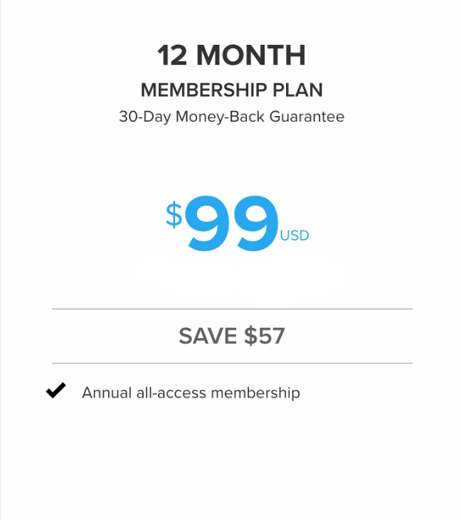 YOU PAY ONLY $99 FOR AN ENTIRE YEAR'S WORTH OF ACCESS TO ALL OF OUR WORKOUT PROGRAMS, MOST GYM MEMBERSHIPS WILL CHARGE YOU THAT EVERY MONTH! WE ALSO OFFER A NO-RISK 30-DAY MONEY BACK GUARANTEE BECAUSE WE BELIEVE IN OUR PROGRAMS!