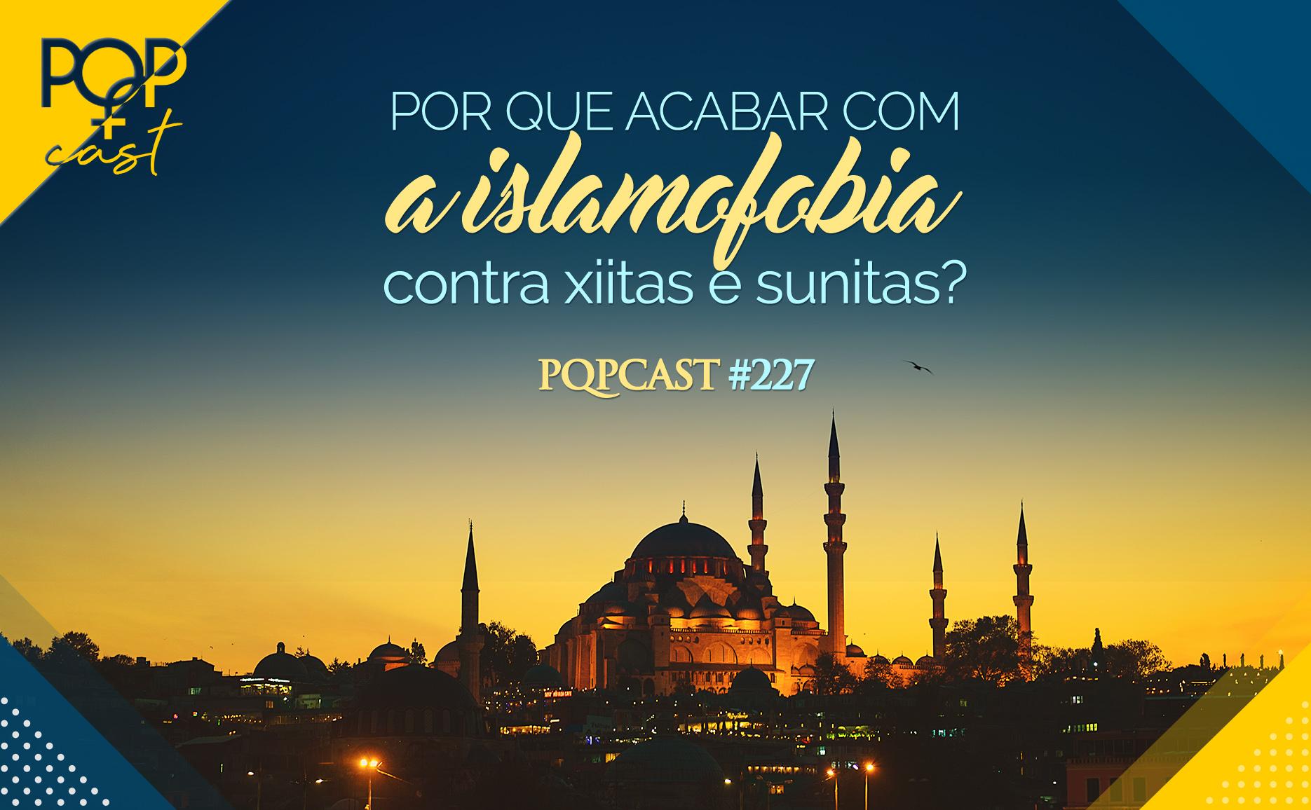 PQPCast #227 - Por que acabar com a islamofobia contra Xiitas e Sunitas.jpg
