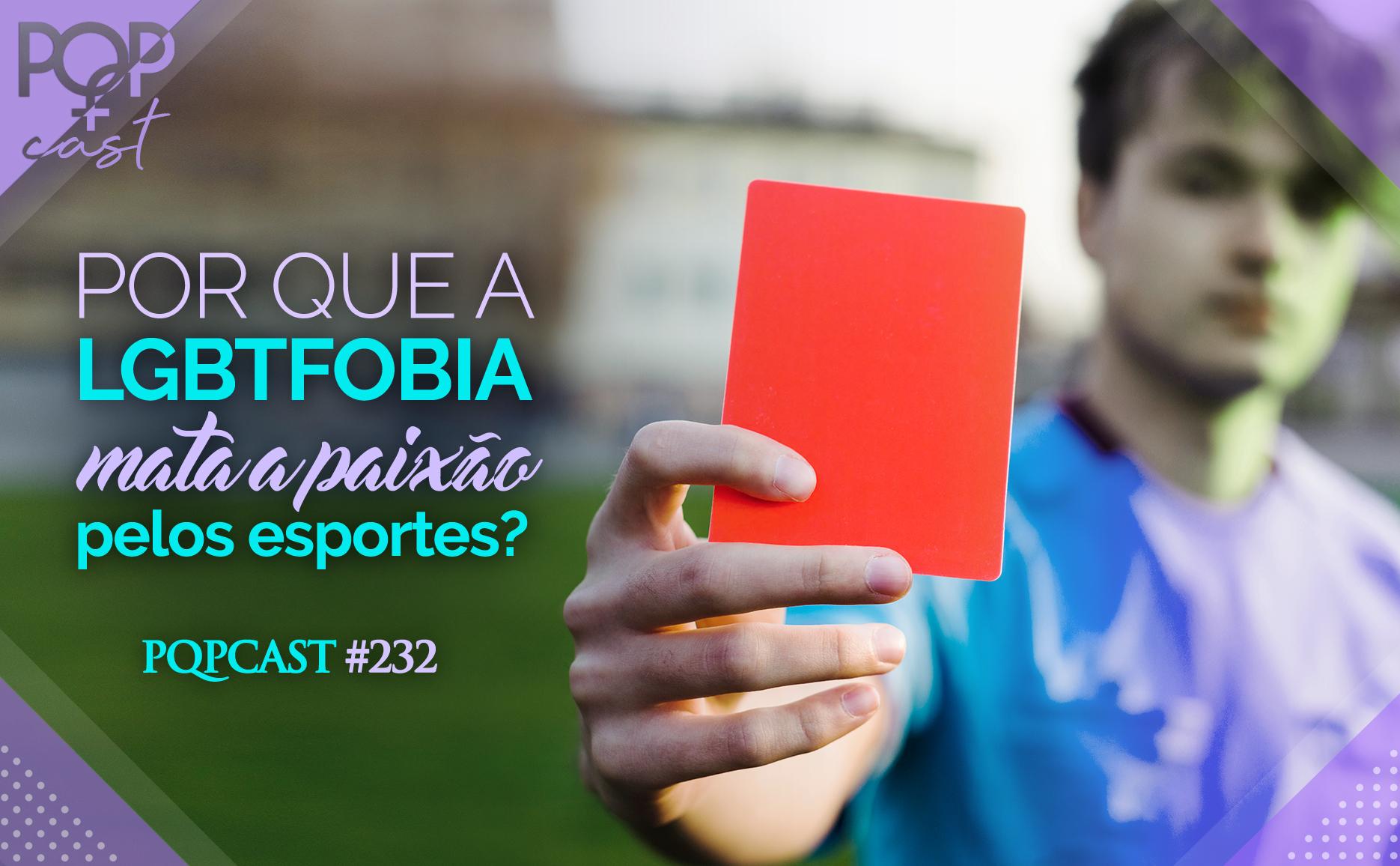 PQPCast #232 - Por que a LGBTfobia mata a paixão pelos esportes.jpg
