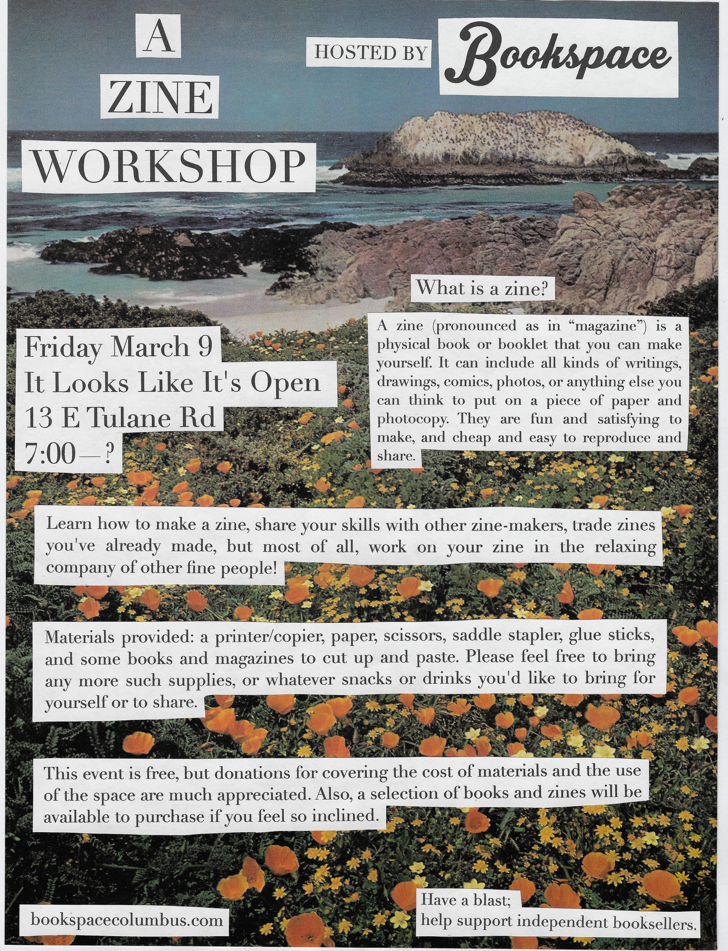 """[image description: flyer for the zine-making workshop. The text in the photo reads: """"A zine making workshop hosted by BookSpace. Friday, March 9th at It Looks Like It's Open at 13 E. Tulane Rd. at 7pm. What is a zine? A zine (pronounced as in """"magazine"""") is a physical book or booklet that you can make yourself. It can include all kinds of writing, comics, drawings, photos, or anything else you can think of to put on a piece of paper and photocopy. They are fun and satisfying to make and cheap and easy to reproduce and share. Learn how to make a zine, share your skills with other zine-makers, trade zines you've already made, but most of all, work on your zine in the relaxing company of other fine people. Materials provided: a printer/copier, paper, scissors, stapler, glue sticks, and some books and magazines to cut up and paste. Please feel free to bring any other such supplies or whatever snacks or drinks you'd like to bring for yourself or to share. The event is free, but donations for covering the cost of materials and use of the space are appreciated. A selection of books and zines will be available for purchase if you're so inclined.""""]"""