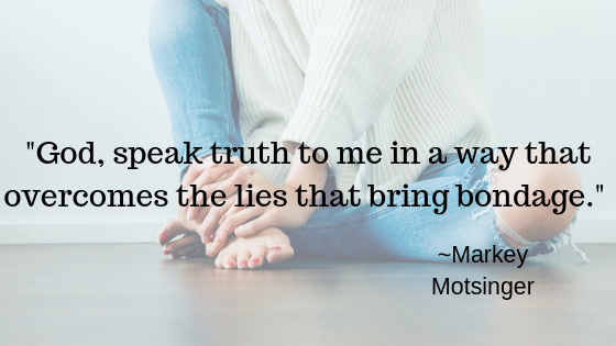 God, speak truth to me in a way that overcomes the lies that bring bondage | Markey Motsinger