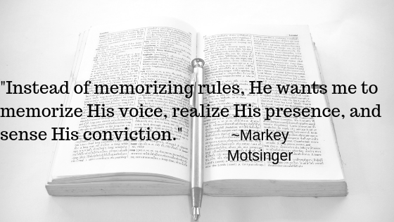 Instead of memorizing rules, He wants me to memorize His voice, realize His presence, and sense His conviction.  Markey Motsinger