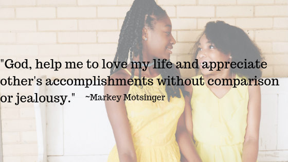 God, help me to love my life and appreciate other's accomplishments without comparison or jealousy. | Markey Motsinger
