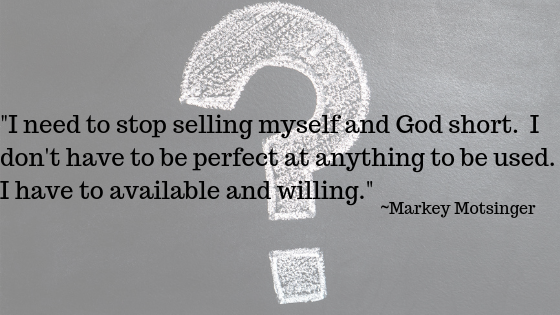 I need to stop selling myself and God short.  I don't have to be perfect at anything to be used.  I have to available and willing.   Markey Motsinger