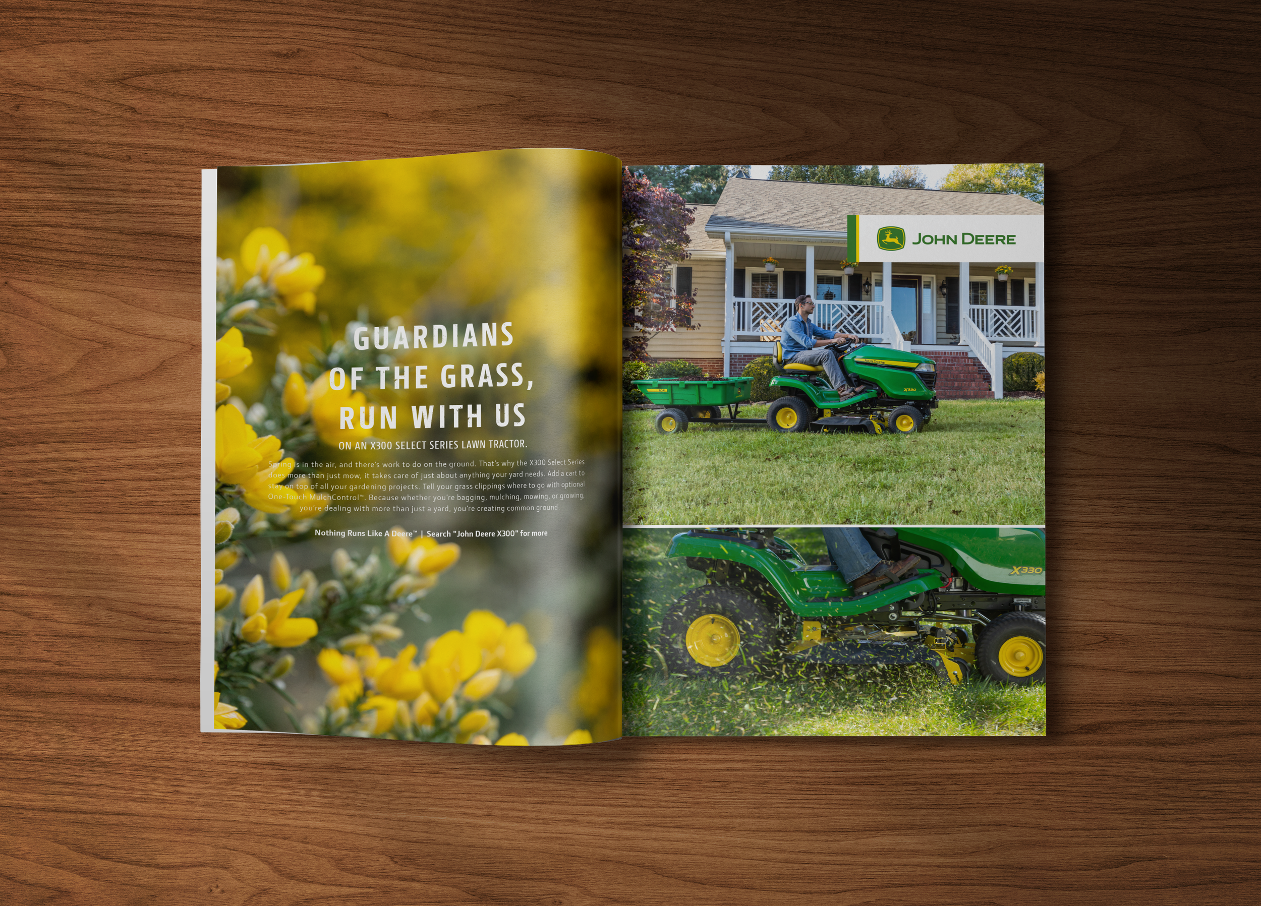 """HEADLINE:  Guardians Of The Grass, Run With Us  SUBHEAD:  On an X300 Select Series Lawn Tractor.  BODY:  Spring is in the air, and there's work to do on the ground. That's why the X300 Select Series does more than just mow, it takes care of just about anything your yard needs. Add a cart to stay on top of all your gardening projects. Tell your grass clippings where to go with optional One-Touch MulchControl™. Because whether you're bagging, mulching, mowing, or growing, you're dealing with more than just a yard, you're creating common ground.  TAG:  Nothing Runs Like A Deere™  CTA:  Search """"John Deere X300"""" for more."""