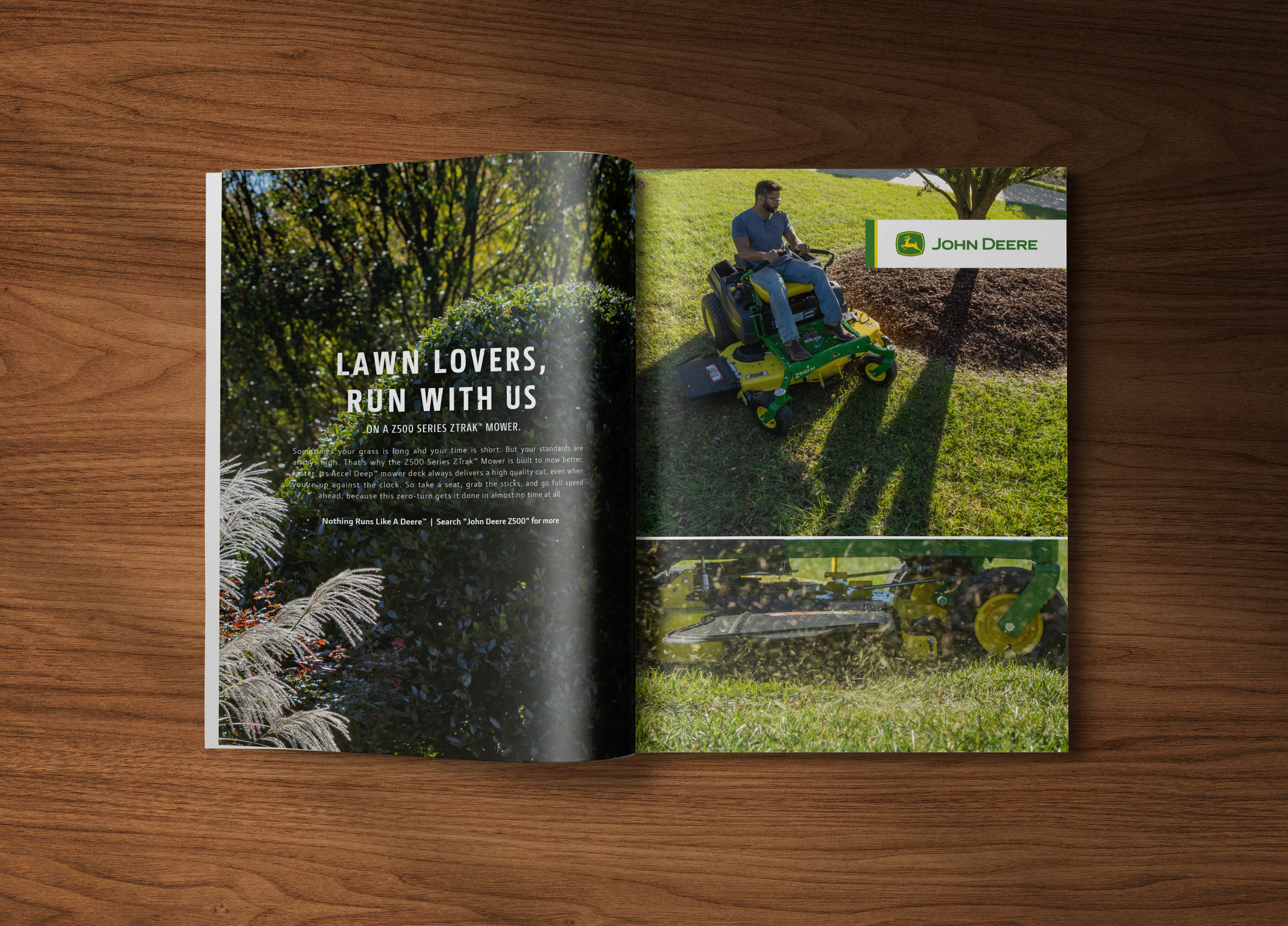 """HEADLINE:  Lawn Lovers, Run With Us  SUBHEAD:  On a Z500 Series ZTRAK™ Mower.  BODY:  Sometimes your grass is long and your time is short. But your standards are always high. That's why the Z500 Series ZTRAK™ Mower is built to mow better, faster. Our Accel Deep™ mower decks always deliver a high quality cut, even when you're up against the clock. So take a seat, grab the sticks, and go full speed ahead, because this zero-turn gets it done in almost no time at all.  TAG:  Nothing Runs Like A Deere™  CTA:  Search """"John Deere Z500"""" for more"""