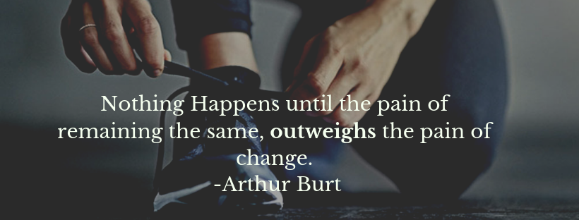 Nothing Happens until the pain of remaining the same, outweighs the pain of change. -Arthur Burt.png