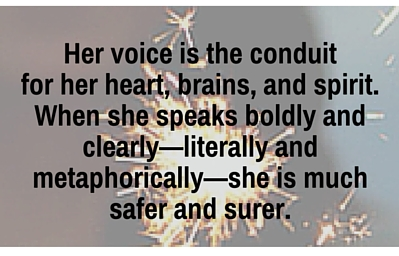 Her voice is the conduit for her heart, brains, and spirit. When she speaks bold and clearly—literally and metaphorically—she is much safer and surer. (1).jpg