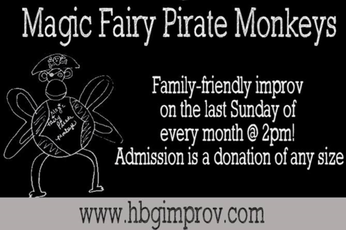 Magic Fairy Pirate Monkeys is the HIT's family friendly improv troupe! We perform the last Sunday of every month. Bring the children in your life to see some made up on the spot improvised comedy, appropriate for all ages,and performed by the HIT's very own talented and experienced house performers!  Tickets: A donation at the door of any size buys your admission!